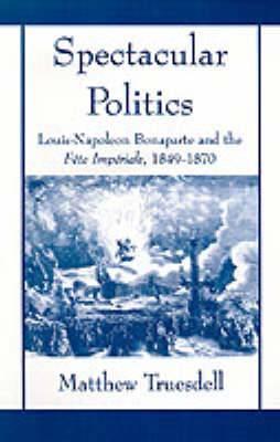 Spectacular Politics: Louis-Napoleon Bonaparte and the Fete Imperial, 1849-1870