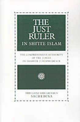 The Just Ruler in Shi'ite Islam: The Comprehensive Authority of the Jurist in Imamite Jurisprudence