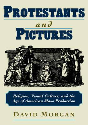 Protestants and Pictures: Religion, Visual Culture and the Age of American Mass Production