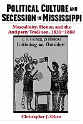 Political Culture and Secession in Mississippi: Masculinity, Honor and the Antiparty Tradition, 1830-1860