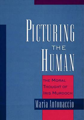 Picturing the Human: The Moral Thought of Iris Murdoch