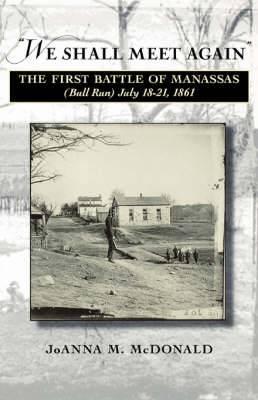 We Shall Meet Again : The First Battle of Manassas (bull Run), July 18-21, 1861