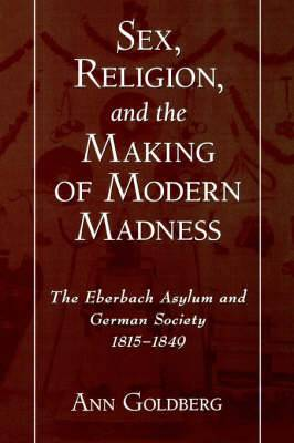 Sex, Religion and the Making of Modern Madness: The Eberbach Asylum and German Society, 1815-1849