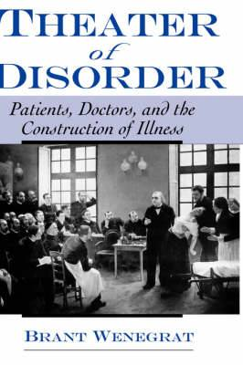 Theater of Disorder: Patients, Doctors and the Construction of Illness