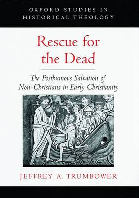 Rescue for the Dead: The Posthumous Salvation of Non-Christians in Early Christianity