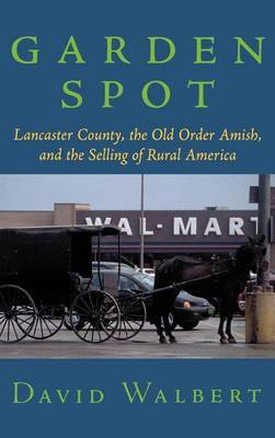 Garden Spot: Lancaster County, the Old Order Amish and the Selling of Rural America