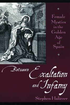 Between Exaltation and Infamy: Female Mystics in the Golden Age of Spain