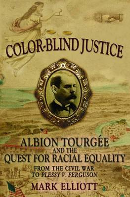 Color-Blind Justice: Albion Tourgee and the Quest for Racial Equality from the Civil War to Plessy v. Ferguson
