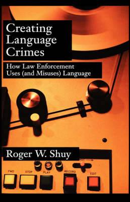 Creating Language Crimes: How Law Enforcement Uses (and Misuses) Language