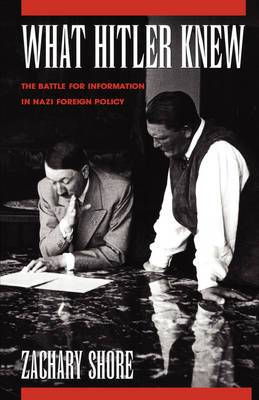 What Hitler Knew: The Battle for Information in Nazi Foreign Policy