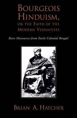 Bourgeouis Hinduism, or Faith of the Modern Vedantists: Rare Discourses from Early Colonial Bengal