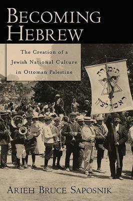 Becoming Hebrew: The Creation of a Jewish National Culture in Ottoman Palestine