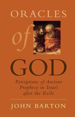 Oracles of God: Perceptions of Ancient Prophecy in Israel After the Exile