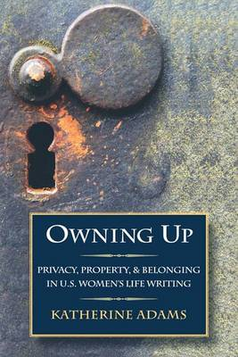 Owning Up: Privacy, Property, and Belonging in U.S. Women's Life Writing, 1840-1890