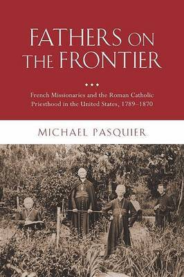 Fathers on the Frontier: French Missionaries and the Roman Catholic Priesthood in the United States, 1789-1870