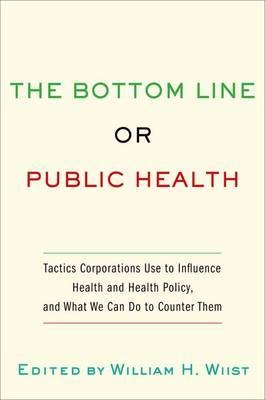 The Bottom Line or Public Health: Tactics Corporations Use to Influence Health and Health Policy, and What We Can Do to Counter Them
