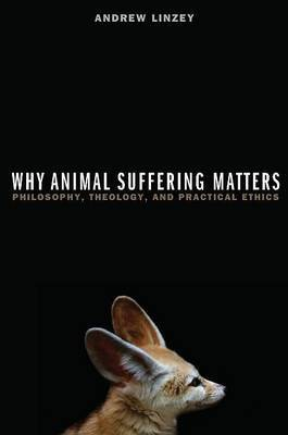 Why Animal Suffering Matters: Philosophy, Theology, and Practical Ethics