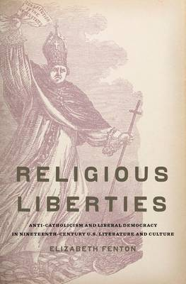 Religious Liberties: Anti-Catholicism and Liberal Democracy in Nineteenth-Century U.S. Literature and Culture