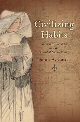 Civilizing Habits: Women Missionaries and the Revival of French Empire