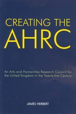 Creating the AHRC: An Arts and Humanities Research Council for the United Kingdom in the Twenty-first Century
