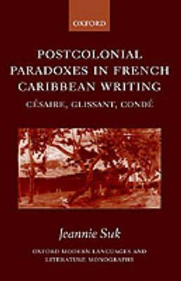 Postcolonial Paradoxes in French Caribbean Writing: Cesaire, Glissant, Conde
