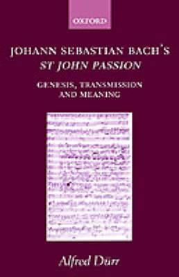 Johann Sebastian Bach's St John Passion: Genesis, Transmission, and Meaning