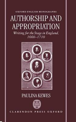 Authorship and Appropriation: Writing for the Stage in England, 1660-1710