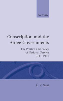 Conscription and the Attlee Governments: The Politics and Policy of National Service 1945-1951