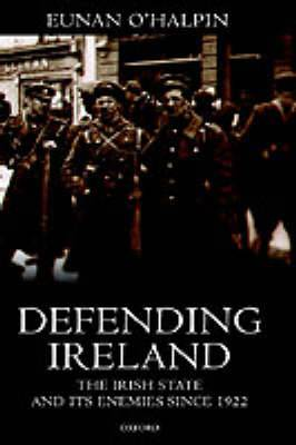Defending Ireland: The Irish State and Its Enemies Since 1922