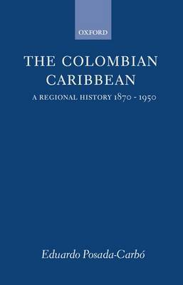 The Colombian Caribbean: A Regional History, 1870-1950
