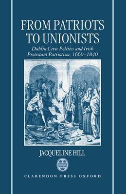 From Patriots to Unionists: Dublin Civic Politics and Irish Protestant Patriotism, 1660-1840