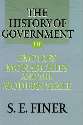 The History of Government from the Earliest Times: Volume III: Empires, Monarchies and the Modern State