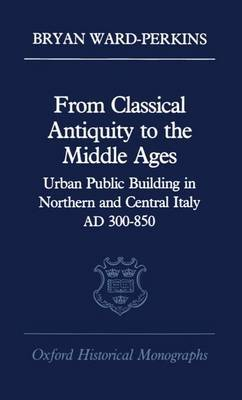 From Classical Antiquity to the Middle Ages: Urban Public Building in Northern and Central Italy, AD 300-850