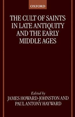 The Cult of Saints in Late Antiquity and the Early Middle Ages: Essays on the Contribution of Peter Brown