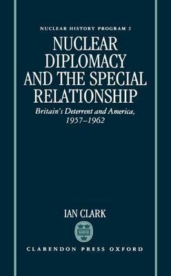 Nuclear Diplomacy and the Special Relationship: Britain's Deterrent and America, 1957-1962