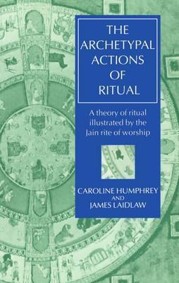 The Archetypal Actions of Ritual: A Theory of Ritual Illustrated by the Jain Rite of Worship