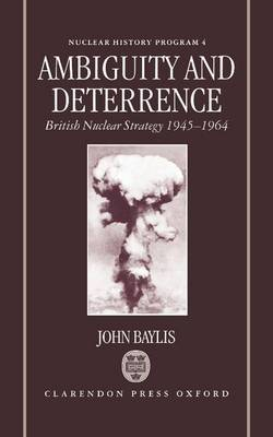 Ambiguity and Deterrence: British Nuclear Strategy 1945-1964