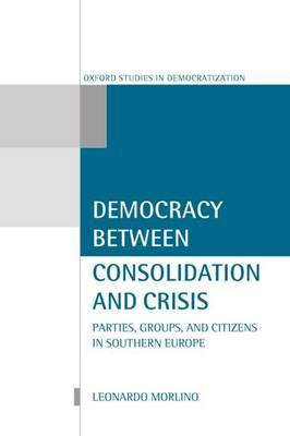 Democracy Between Consolidation and Crisis: Parties, Groups and Citizens in Southern Europe