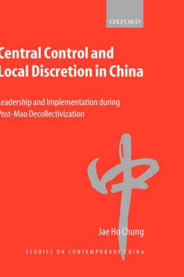 Central Control and Local Discretion in China: Leadership and Implementation During Post-Mao Decollectivization