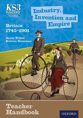 Key Stage 3 History by Aaron Wilkes: Industry, Invention and Empire: Britain 1745-1901 Teacher Handbook