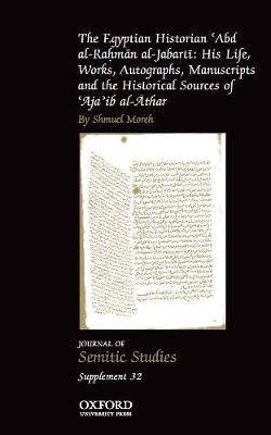 The Egyptian Historian 'Abd al-Rahman al-Jabarti: His Life, Works, Autographs, Manuscripts and the Historical Sources of 'Aja'ib al-Athar