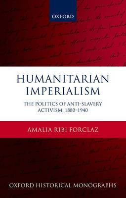 Humanitarian Imperialism: The Politics of Anti-Slavery Activism, 1880-1940