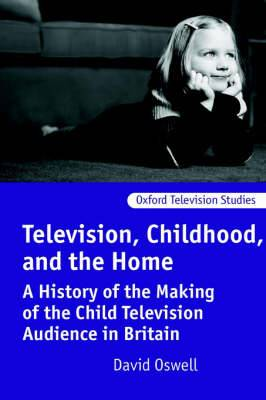 Television, Childhood, and the Home: A History of the Making of the Child Television Audience in Britain