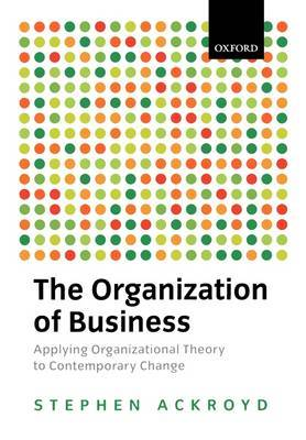 The Organization of Business: Applying Organizational Theory to Contemporary Change