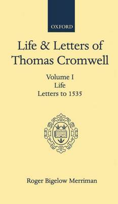 Life and Letters of Thomas Cromwell: Volume I: Life, Letters to 1535