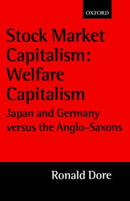 Stock Market Capitalism: Welfare Capitalism: Japan and Germany versus the Anglo-Saxons