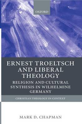 Ernst Troeltsch and Liberal Theology: Religion and Cultural Synthesis in Wilhelmine Germany