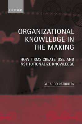 Organizational Knowledge in the Making: How Firms Create, Use, and Institutionalize Knowledge