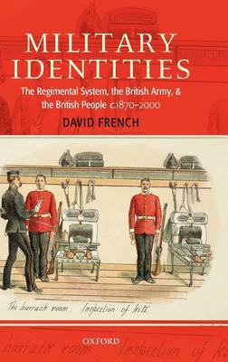 Military Identities: The Regimental System, the British Army, and the British People c.1870-2000