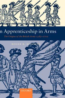 An Apprenticeship in Arms: The Origins of the British Army 1585-1702